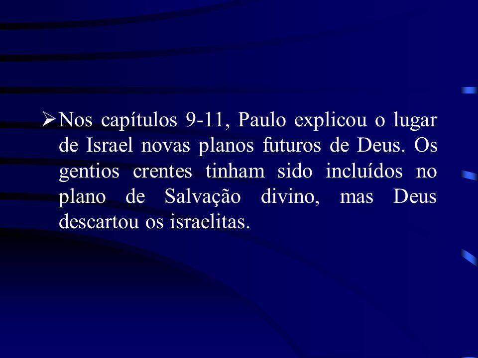 Nos capítulos 9-11, Paulo explicou o lugar de Israel novas planos futuros de Deus. Os gentios crentes tinham sido incluídos no plano de Salvação divin