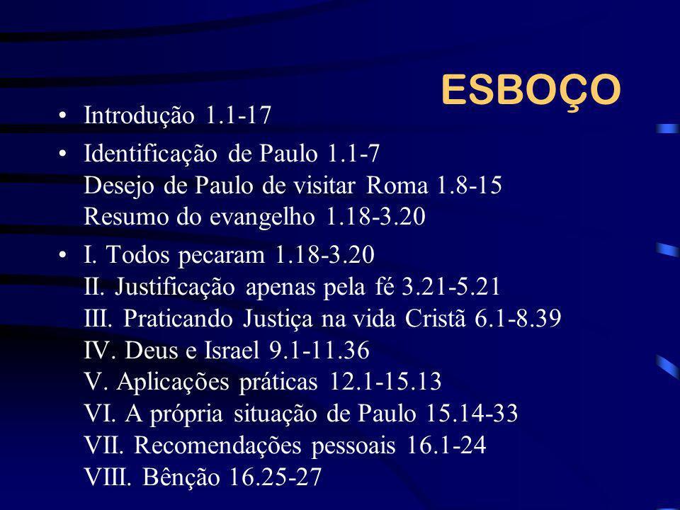 ESBOÇO Introdução 1.1-17 Identificação de Paulo 1.1-7 Desejo de Paulo de visitar Roma 1.8-15 Resumo do evangelho 1.18-3.20 I. Todos pecaram 1.18-3.20