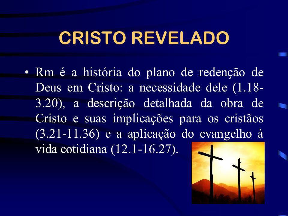 CRISTO REVELADO Rm é a história do plano de redenção de Deus em Cristo: a necessidade dele (1.18- 3.20), a descrição detalhada da obra de Cristo e sua