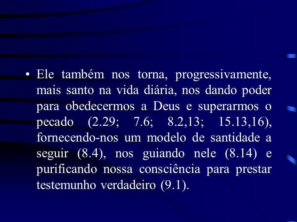 Ele também nos torna, progressivamente, mais santo na vida diária, nos dando poder para obedecermos a Deus e superarmos o pecado (2.29; 7.6; 8.2,13; 1