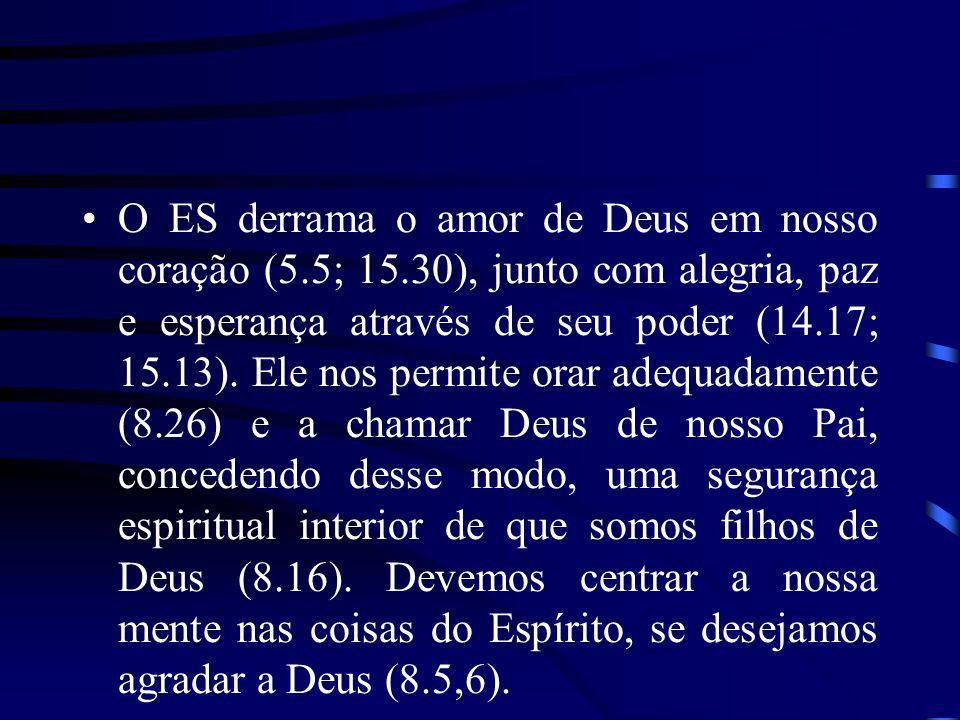 O ES derrama o amor de Deus em nosso coração (5.5; 15.30), junto com alegria, paz e esperança através de seu poder (14.17; 15.13). Ele nos permite ora