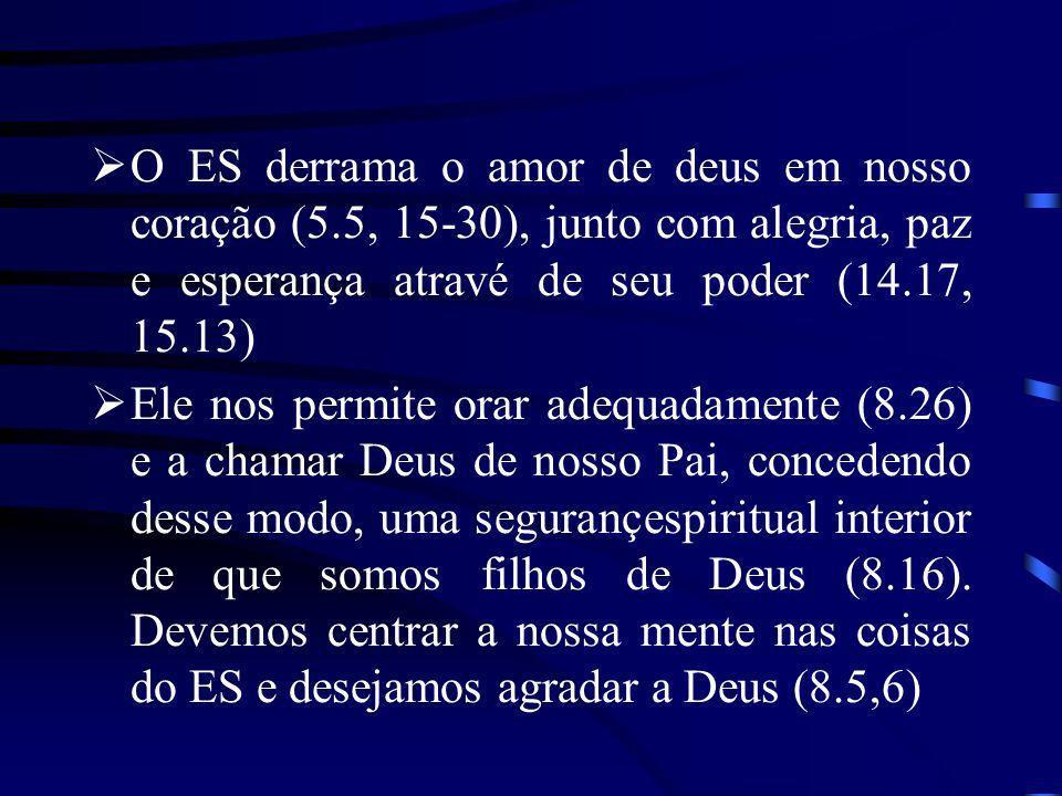 O ES derrama o amor de deus em nosso coração (5.5, 15-30), junto com alegria, paz e esperança atravé de seu poder (14.17, 15.13) Ele nos permite orar