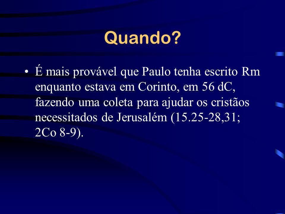 Quando? É mais provável que Paulo tenha escrito Rm enquanto estava em Corinto, em 56 dC, fazendo uma coleta para ajudar os cristãos necessitados de Je