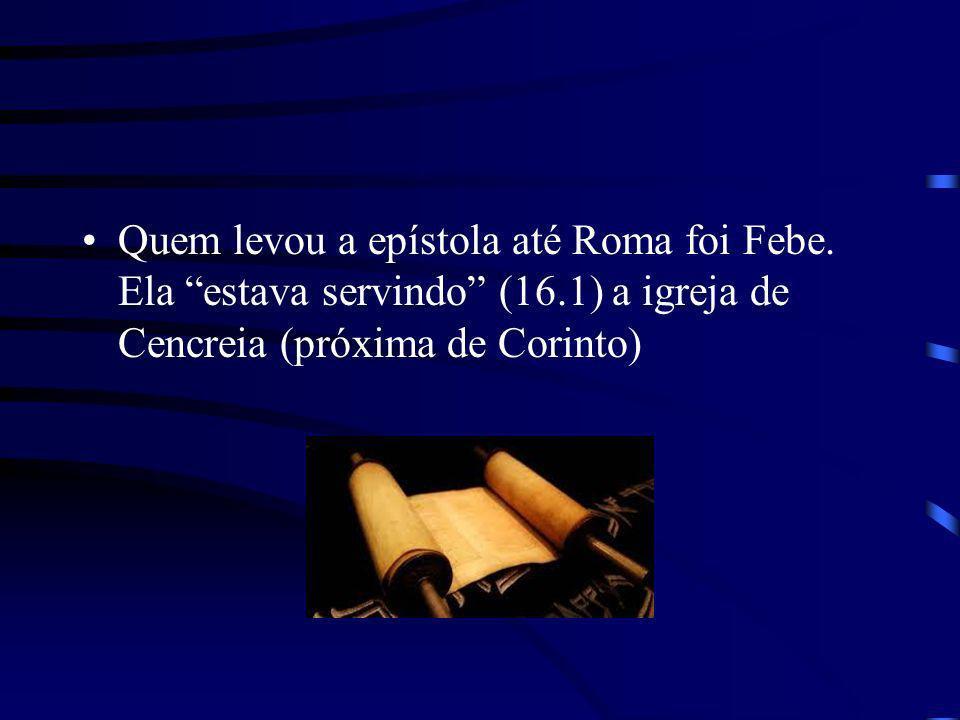 Quem levou a epístola até Roma foi Febe. Ela estava servindo (16.1) a igreja de Cencreia (próxima de Corinto)