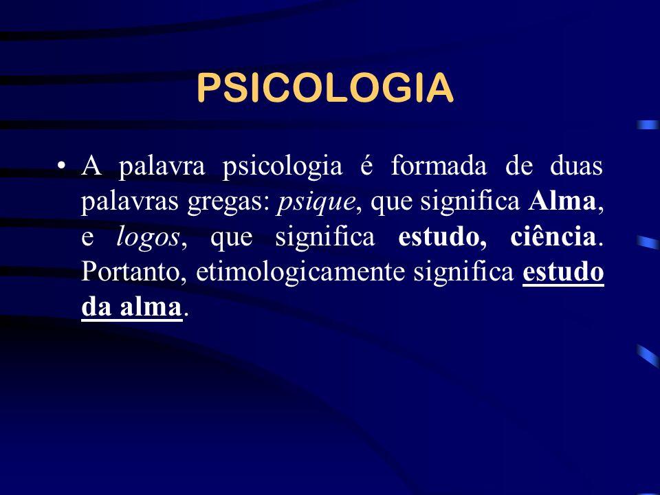 PSICOLOGIA A palavra psicologia é formada de duas palavras gregas: psique, que significa Alma, e logos, que significa estudo, ciência.