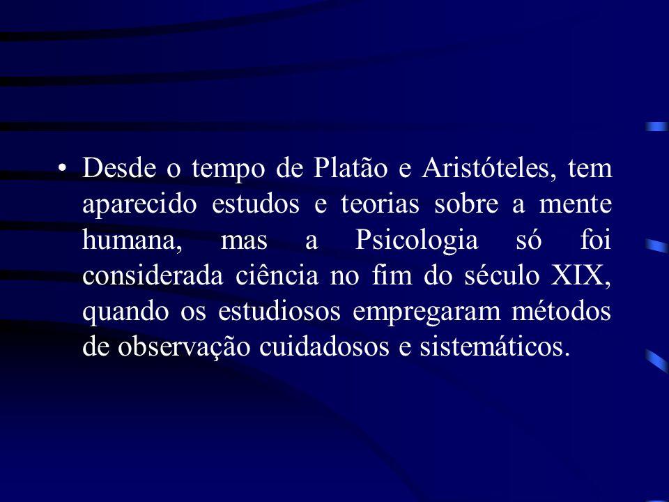 Desde o tempo de Platão e Aristóteles, tem aparecido estudos e teorias sobre a mente humana, mas a Psicologia só foi considerada ciência no fim do século XIX, quando os estudiosos empregaram métodos de observação cuidadosos e sistemáticos.