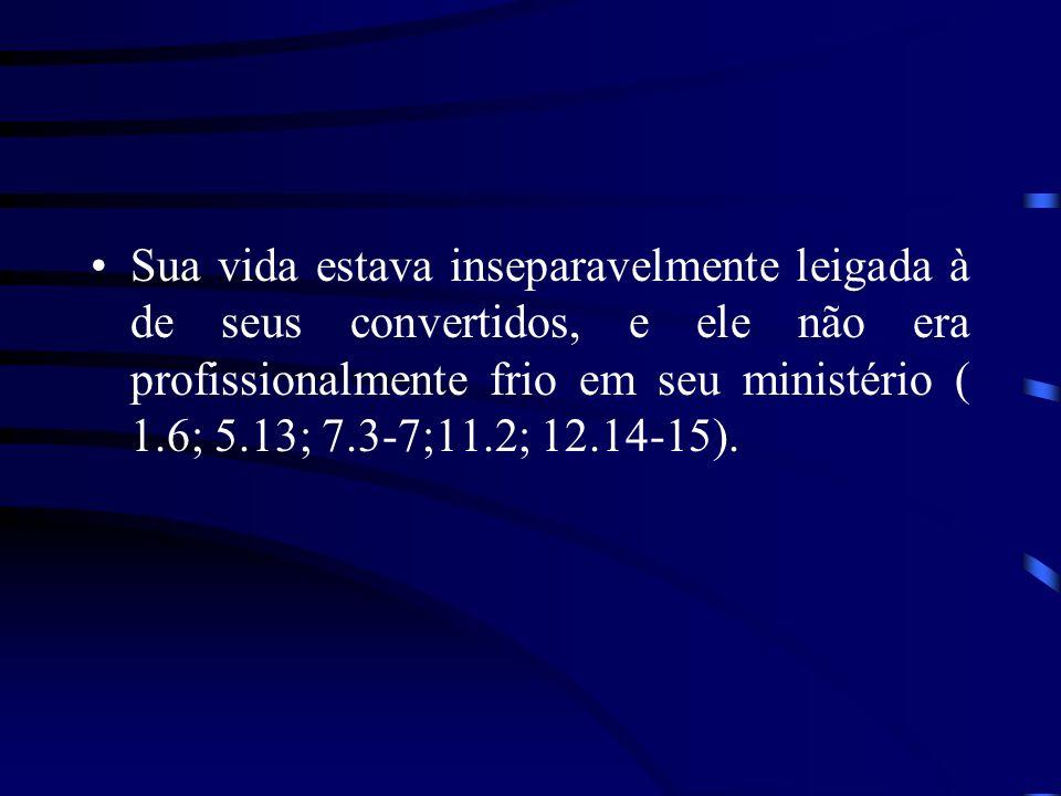 Sua vida estava inseparavelmente leigada à de seus convertidos, e ele não era profissionalmente frio em seu ministério ( 1.6; 5.13; 7.3-7;11.2; 12.14-