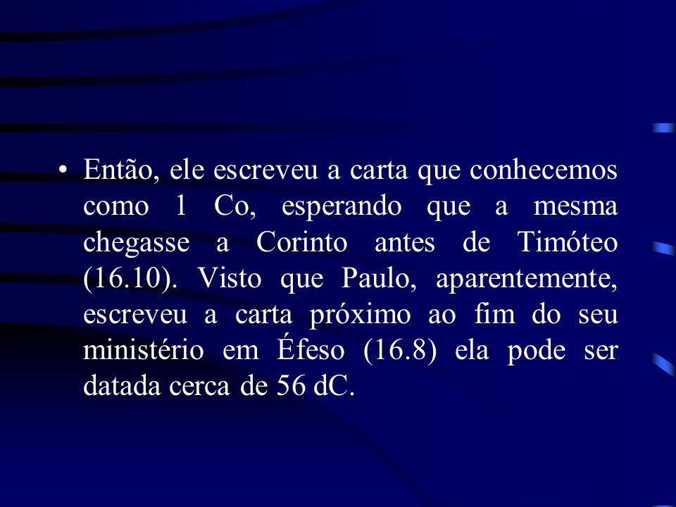 Então, ele escreveu a carta que conhecemos como 1 Co, esperando que a mesma chegasse a Corinto antes de Timóteo (16.10). Visto que Paulo, aparentement
