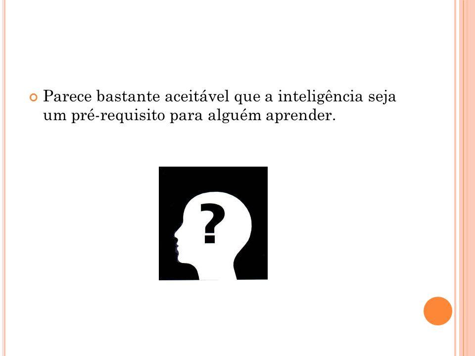 Parece bastante aceitável que a inteligência seja um pré-requisito para alguém aprender.