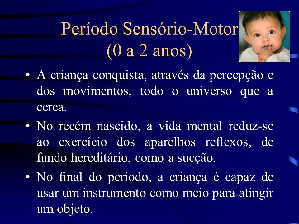 Período Sensório-Motor (0 a 2 anos) A criança conquista, através da percepção e dos movimentos, todo o universo que a cerca. No recém nascido, a vida