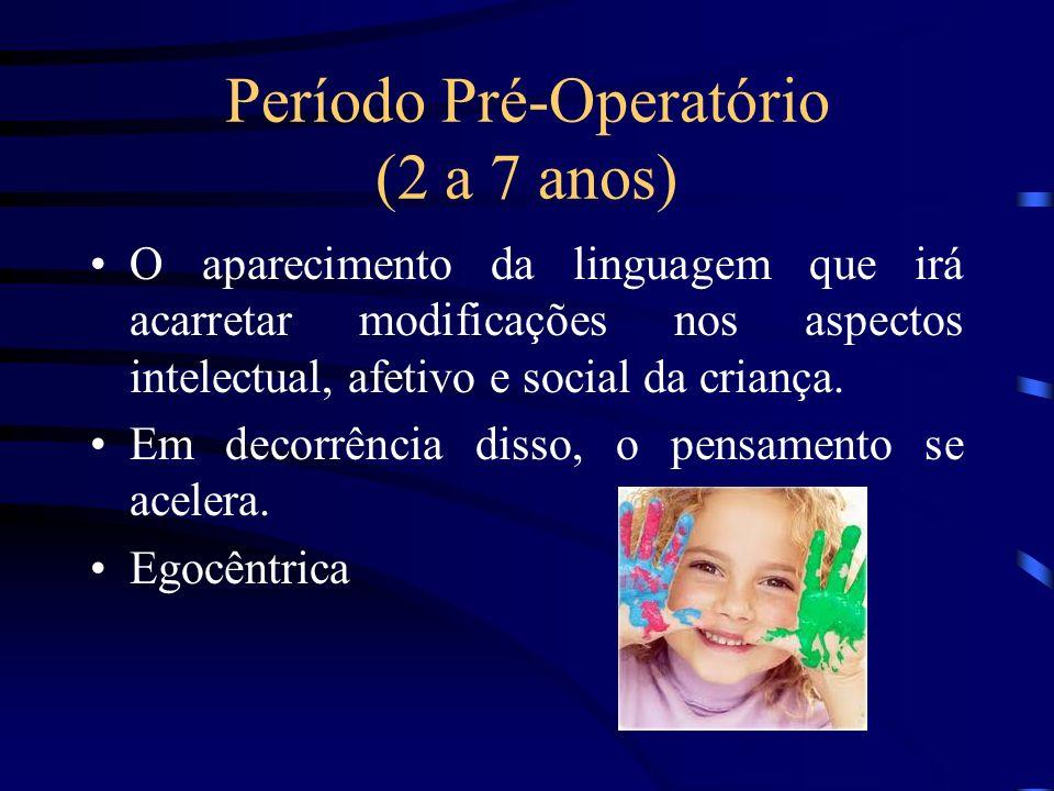 Período Pré-Operatório (2 a 7 anos) O aparecimento da linguagem que irá acarretar modificações nos aspectos intelectual, afetivo e social da criança.