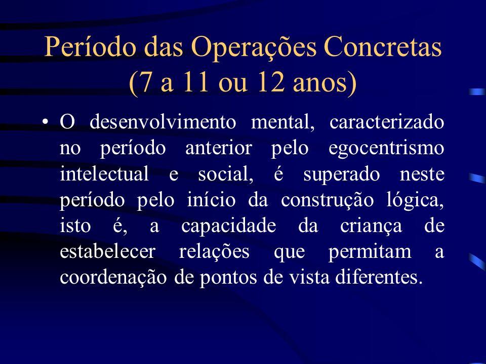 Período das Operações Concretas (7 a 11 ou 12 anos) O desenvolvimento mental, caracterizado no período anterior pelo egocentrismo intelectual e social