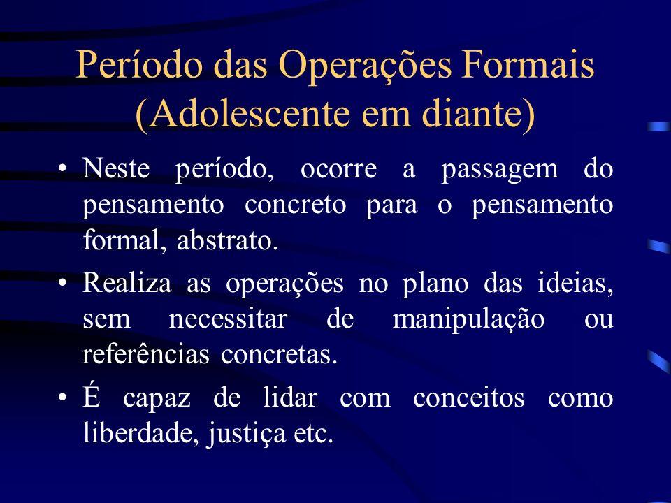 Período das Operações Formais (Adolescente em diante) Neste período, ocorre a passagem do pensamento concreto para o pensamento formal, abstrato. Real