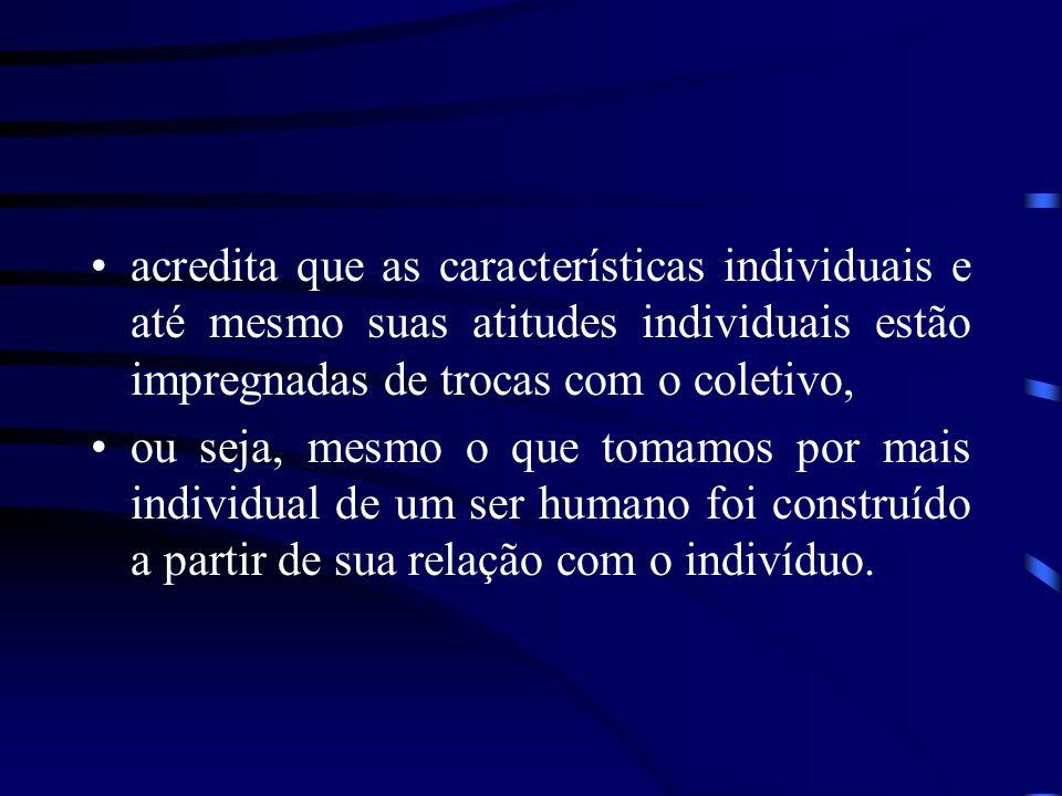 acredita que as características individuais e até mesmo suas atitudes individuais estão impregnadas de trocas com o coletivo, ou seja, mesmo o que tom