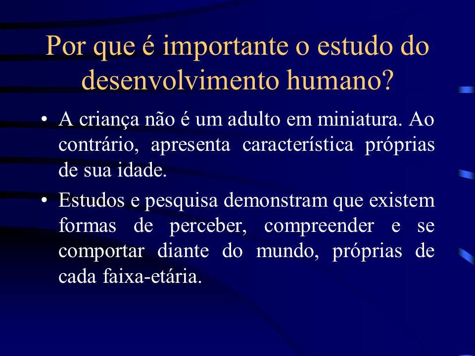 Por que é importante o estudo do desenvolvimento humano? A criança não é um adulto em miniatura. Ao contrário, apresenta característica próprias de su