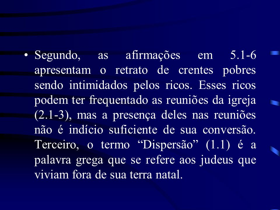 Segundo, as afirmações em 5.1-6 apresentam o retrato de crentes pobres sendo intimidados pelos ricos. Esses ricos podem ter frequentado as reuniões da