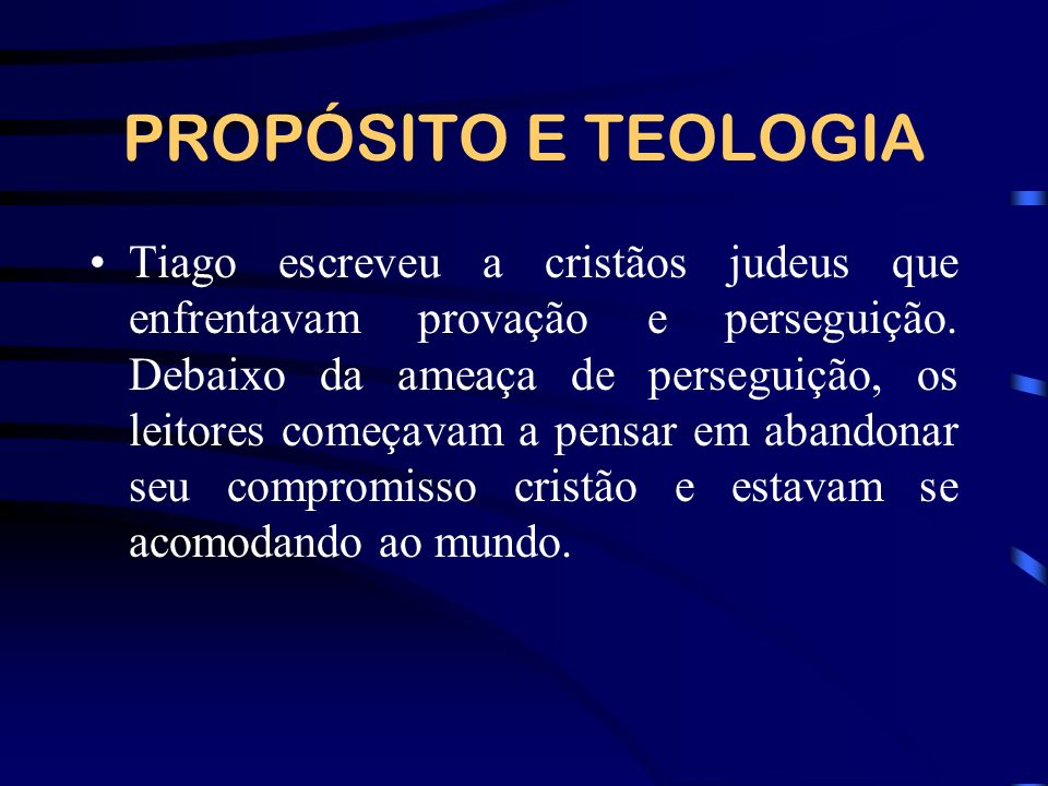 PROPÓSITO E TEOLOGIA Tiago escreveu a cristãos judeus que enfrentavam provação e perseguição. Debaixo da ameaça de perseguição, os leitores começavam