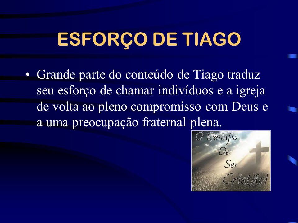 ESFORÇO DE TIAGO Grande parte do conteúdo de Tiago traduz seu esforço de chamar indivíduos e a igreja de volta ao pleno compromisso com Deus e a uma p