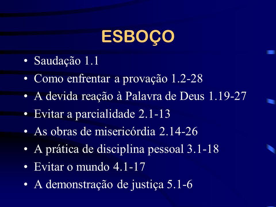 ESBOÇO Saudação 1.1 Como enfrentar a provação 1.2-28 A devida reação à Palavra de Deus 1.19-27 Evitar a parcialidade 2.1-13 As obras de misericórdia 2