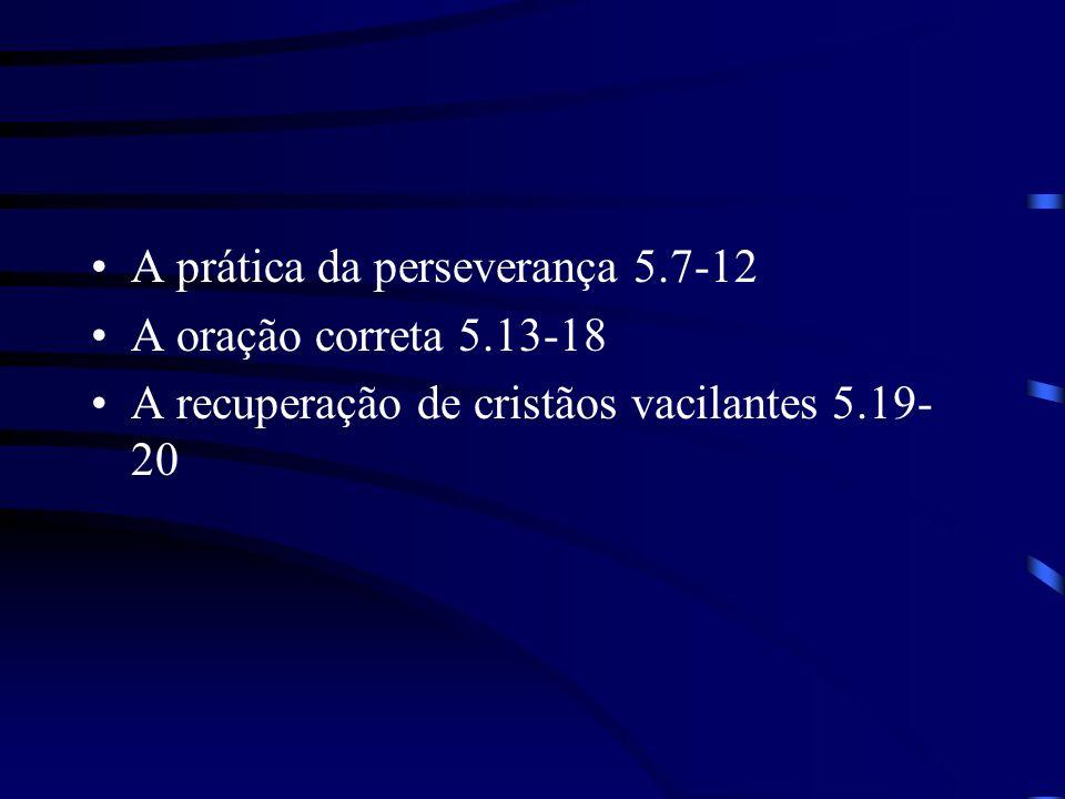 A prática da perseverança 5.7-12 A oração correta 5.13-18 A recuperação de cristãos vacilantes 5.19- 20