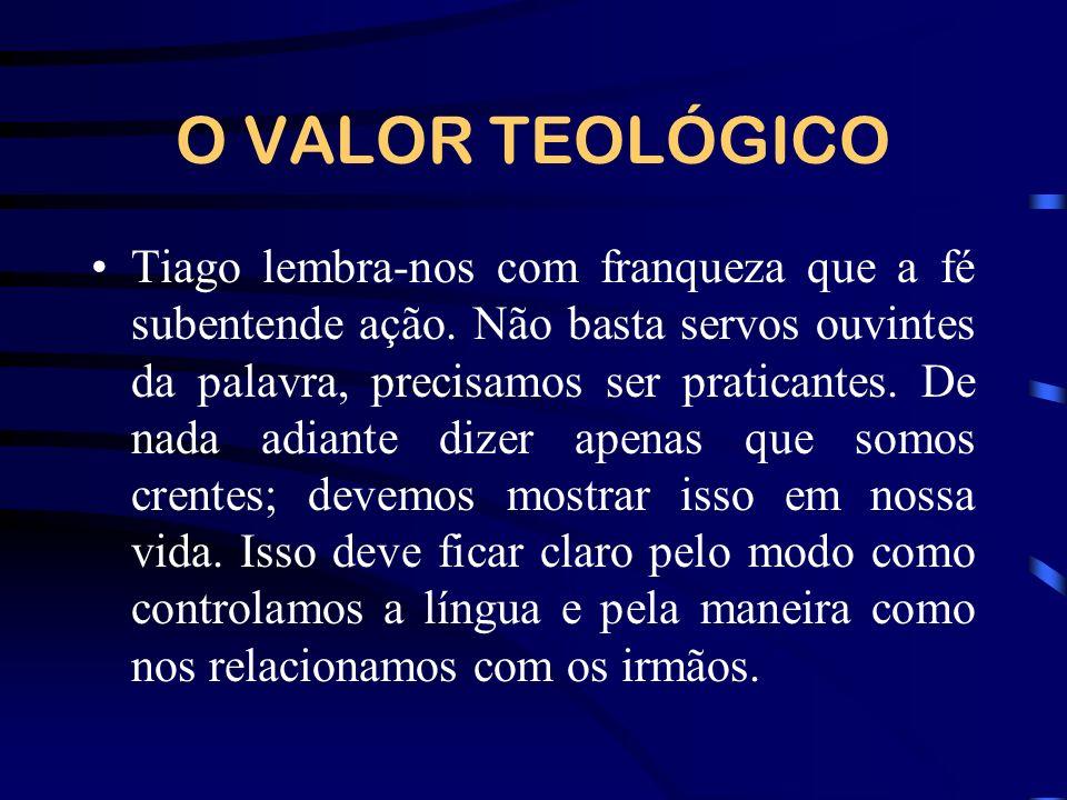 O VALOR TEOLÓGICO Tiago lembra-nos com franqueza que a fé subentende ação. Não basta servos ouvintes da palavra, precisamos ser praticantes. De nada a