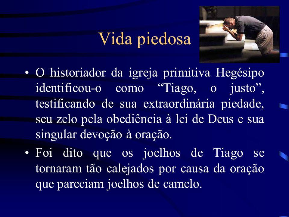 Vida piedosa O historiador da igreja primitiva Hegésipo identificou-o como Tiago, o justo, testificando de sua extraordinária piedade, seu zelo pela o