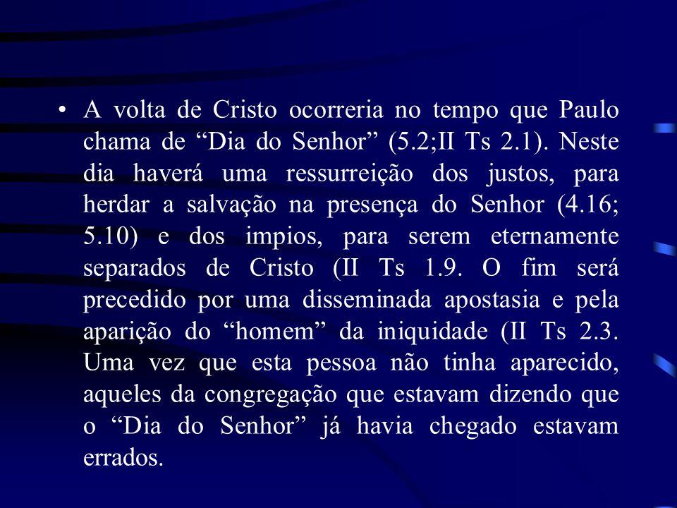 A volta de Cristo ocorreria no tempo que Paulo chama de Dia do Senhor (5.2;II Ts 2.1). Neste dia haverá uma ressurreição dos justos, para herdar a sal