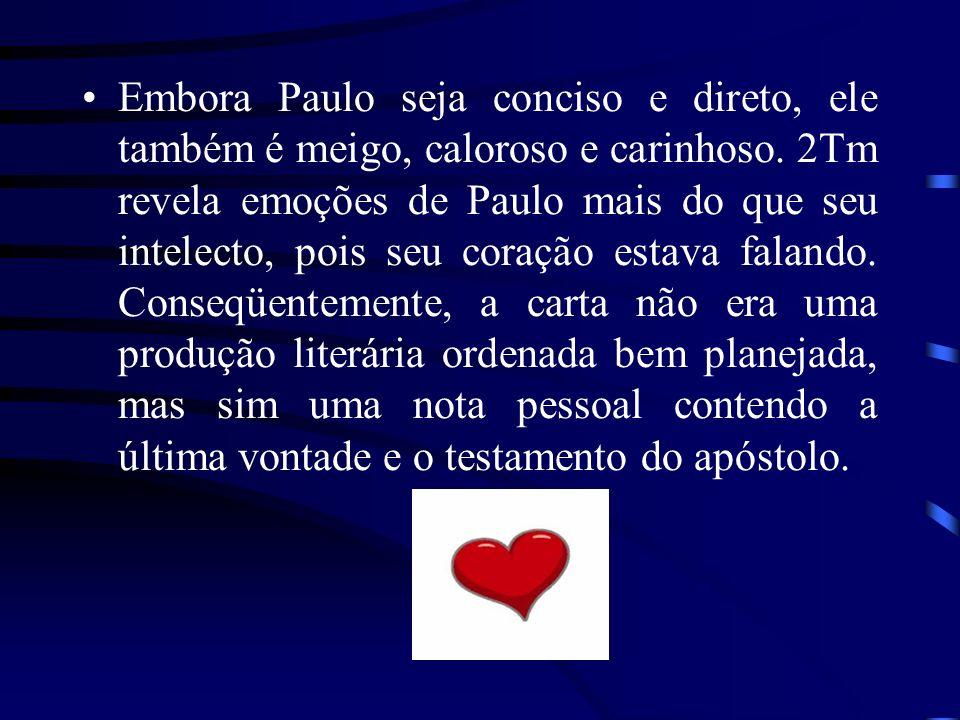 Embora Paulo seja conciso e direto, ele também é meigo, caloroso e carinhoso. 2Tm revela emoções de Paulo mais do que seu intelecto, pois seu coração