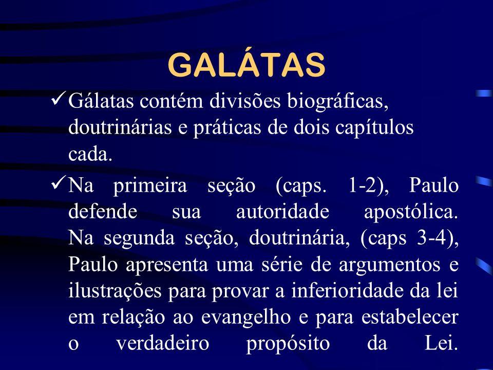 GALÁTAS Gálatas contém divisões biográficas, doutrinárias e práticas de dois capítulos cada. Na primeira seção (caps. 1-2), Paulo defende sua autorida