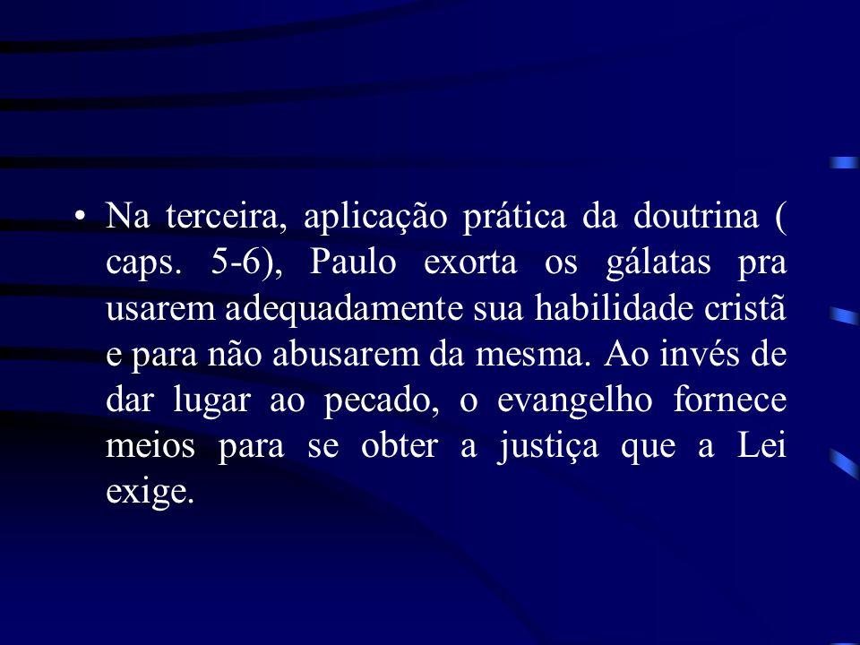 Na terceira, aplicação prática da doutrina ( caps. 5-6), Paulo exorta os gálatas pra usarem adequadamente sua habilidade cristã e para não abusarem da