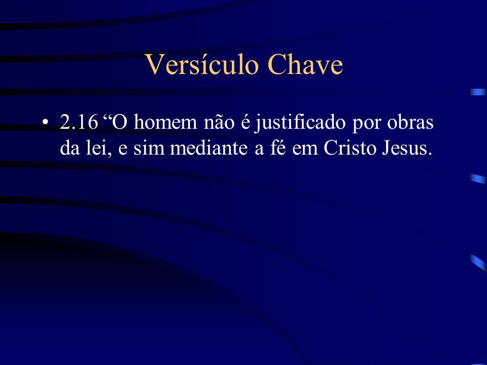 Versículo Chave 2.16 O homem não é justificado por obras da lei, e sim mediante a fé em Cristo Jesus.