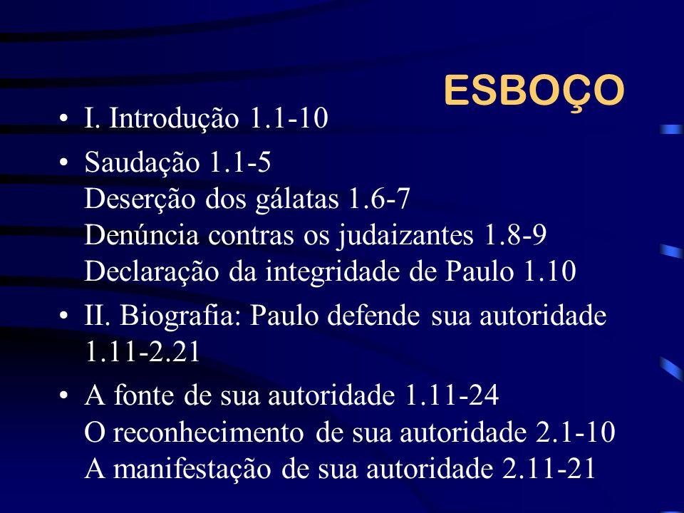 ESBOÇO I. Introdução 1.1-10 Saudação 1.1-5 Deserção dos gálatas 1.6-7 Denúncia contras os judaizantes 1.8-9 Declaração da integridade de Paulo 1.10 II
