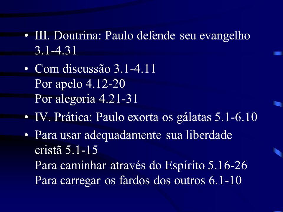 III. Doutrina: Paulo defende seu evangelho 3.1-4.31 Com discussão 3.1-4.11 Por apelo 4.12-20 Por alegoria 4.21-31 IV. Prática: Paulo exorta os gálatas