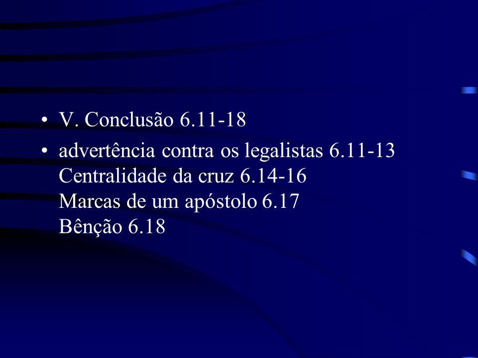 V. Conclusão 6.11-18 advertência contra os legalistas 6.11-13 Centralidade da cruz 6.14-16 Marcas de um apóstolo 6.17 Bênção 6.18
