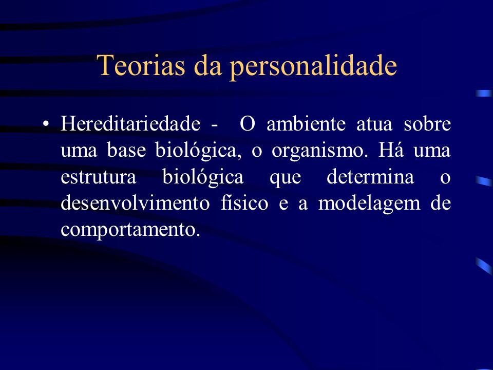 Teorias da personalidade Hereditariedade - O ambiente atua sobre uma base biológica, o organismo. Há uma estrutura biológica que determina o desenvolv