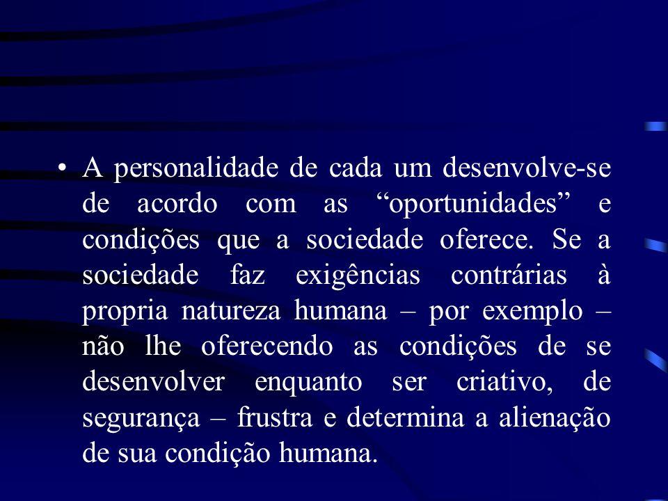 A personalidade de cada um desenvolve-se de acordo com as oportunidades e condições que a sociedade oferece. Se a sociedade faz exigências contrárias