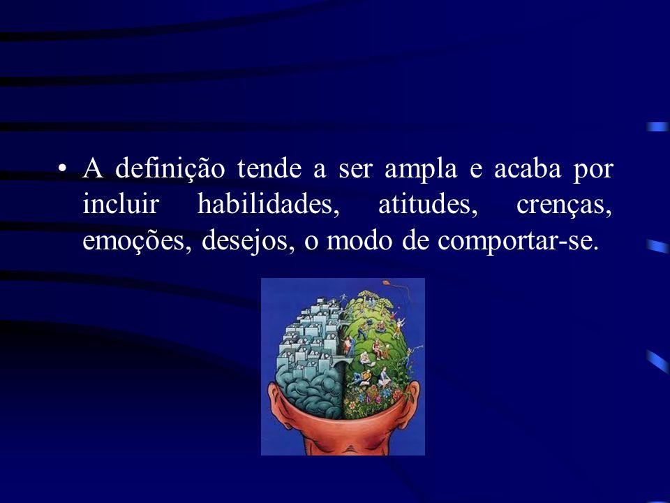 A definição tende a ser ampla e acaba por incluir habilidades, atitudes, crenças, emoções, desejos, o modo de comportar-se.