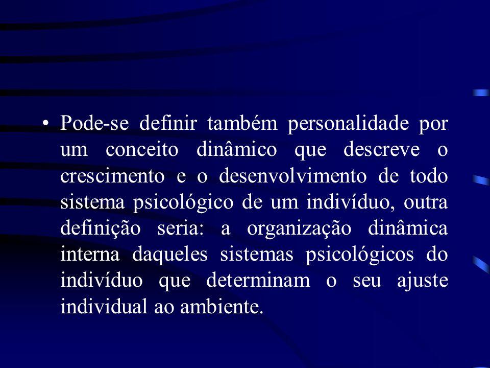Pode-se definir também personalidade por um conceito dinâmico que descreve o crescimento e o desenvolvimento de todo sistema psicológico de um indivíd