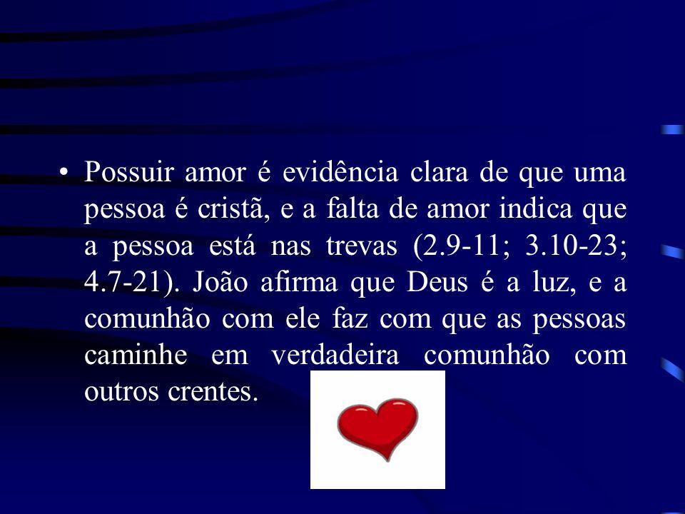Possuir amor é evidência clara de que uma pessoa é cristã, e a falta de amor indica que a pessoa está nas trevas (2.9-11; 3.10-23; 4.7-21). João afirm