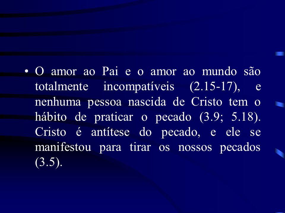 O amor ao Pai e o amor ao mundo são totalmente incompatíveis (2.15-17), e nenhuma pessoa nascida de Cristo tem o hábito de praticar o pecado (3.9; 5.18).