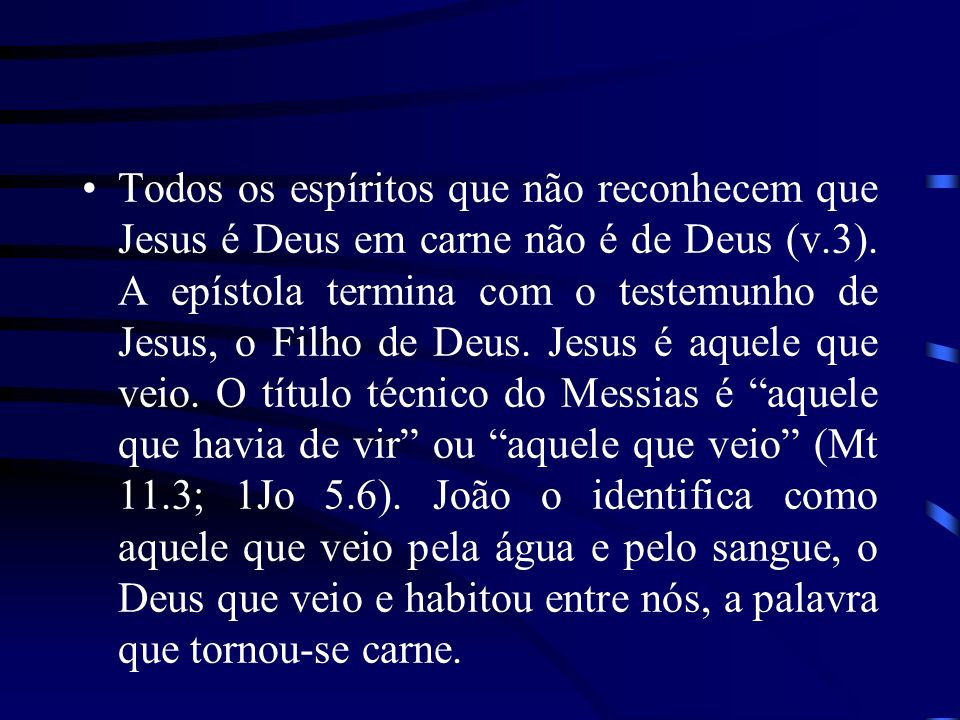 Todos os espíritos que não reconhecem que Jesus é Deus em carne não é de Deus (v.3). A epístola termina com o testemunho de Jesus, o Filho de Deus. Je
