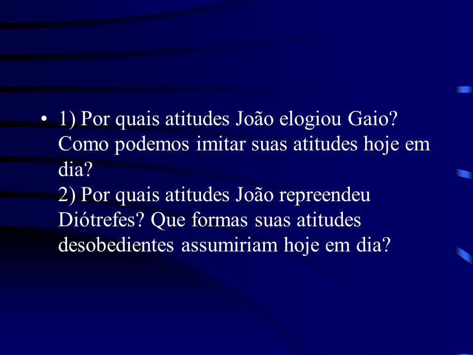 1) Por quais atitudes João elogiou Gaio? Como podemos imitar suas atitudes hoje em dia? 2) Por quais atitudes João repreendeu Diótrefes? Que formas su