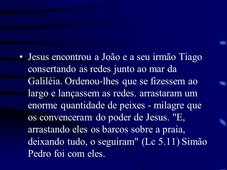 Jesus encontrou a João e a seu irmão Tiago consertando as redes junto ao mar da Galiléia. Ordenou-lhes que se fizessem ao largo e lançassem as redes.
