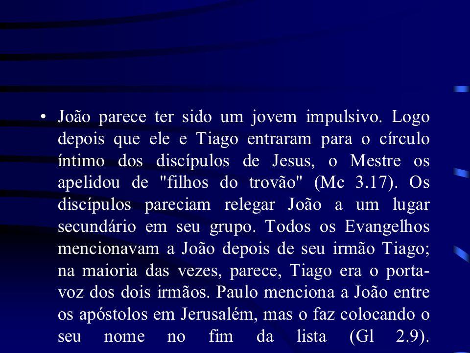 João parece ter sido um jovem impulsivo. Logo depois que ele e Tiago entraram para o círculo íntimo dos discípulos de Jesus, o Mestre os apelidou de
