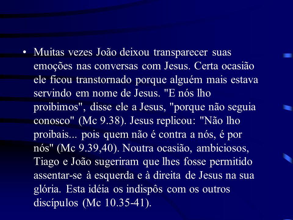 Muitas vezes João deixou transparecer suas emoções nas conversas com Jesus. Certa ocasião ele ficou transtornado porque alguém mais estava servindo em