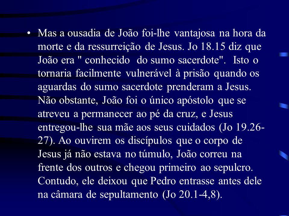 Mas a ousadia de João foi-lhe vantajosa na hora da morte e da ressurreição de Jesus. Jo 18.15 diz que João era