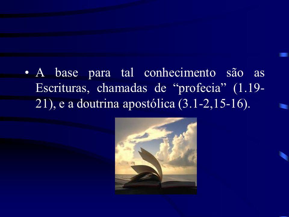 A base para tal conhecimento são as Escrituras, chamadas de profecia (1.19- 21), e a doutrina apostólica (3.1-2,15-16).