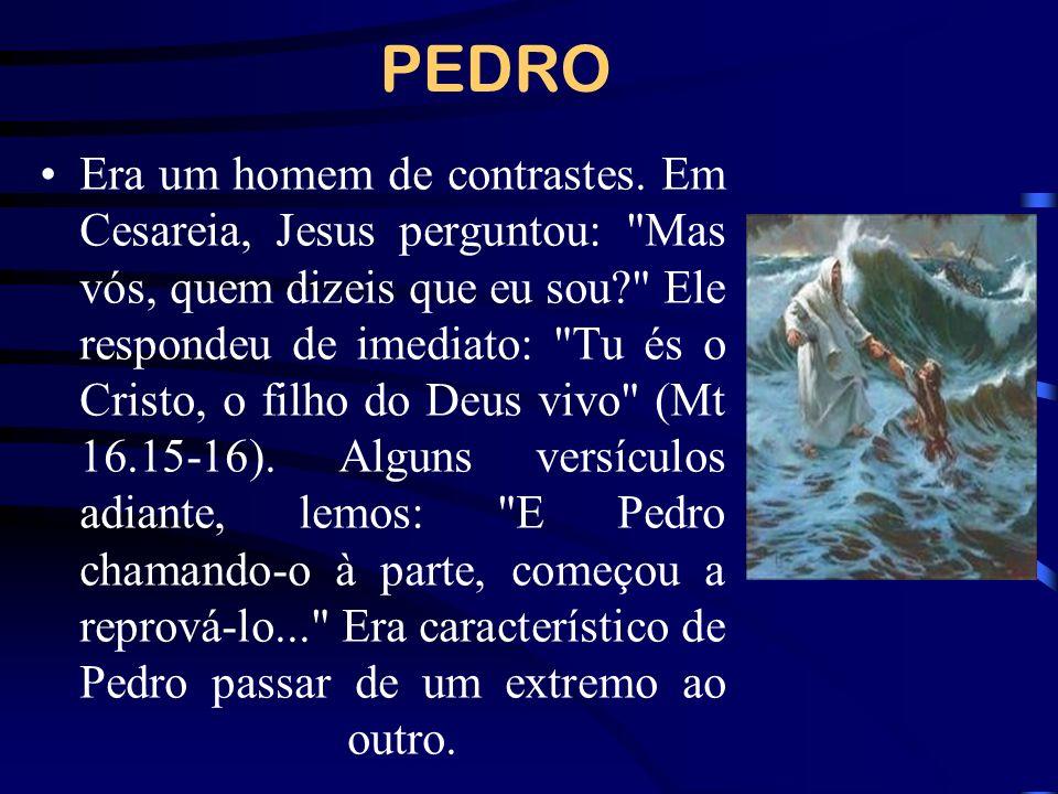 PEDRO Era um homem de contrastes. Em Cesareia, Jesus perguntou: