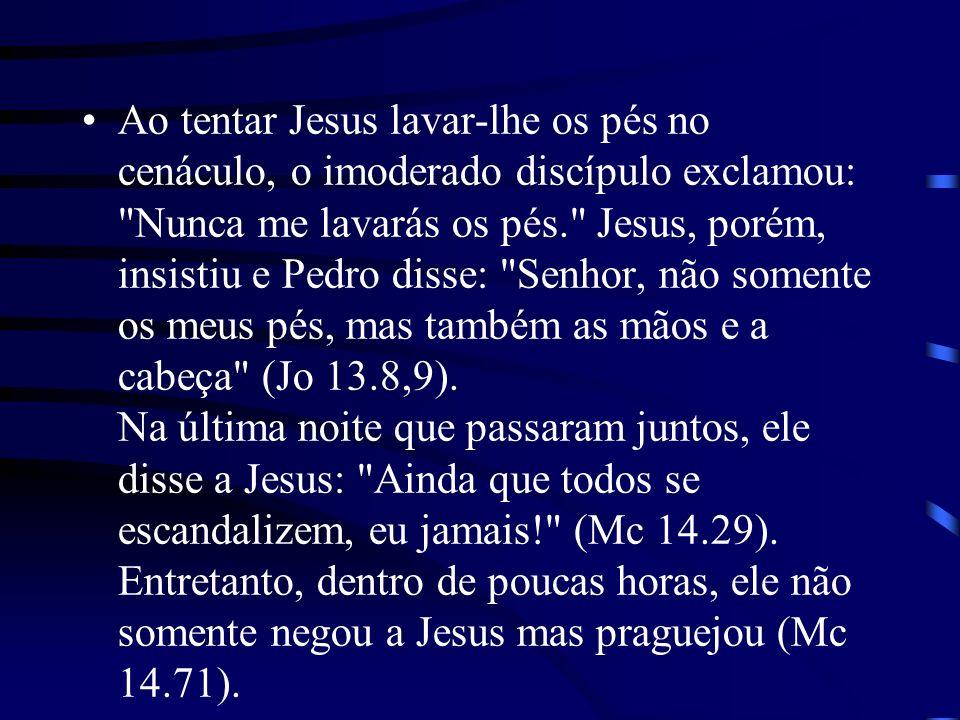 Ao tentar Jesus lavar-lhe os pés no cenáculo, o imoderado discípulo exclamou: