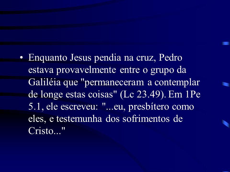 Enquanto Jesus pendia na cruz, Pedro estava provavelmente entre o grupo da Galiléia que